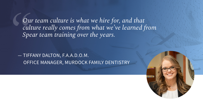 Our team culture is what we hire for, and that culture really comes from what we've learned from Spear team training over the years. Tiffany Dalton, Office Manager, Murdock Family Dentistry.