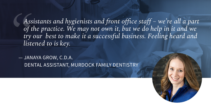 Assistants and hygienists and front office staff - we're all a part of the practice. We may not own it, but we do help in it all we try our best to make it a successful business. Feeling heard and listened to is key. Janaya Grow, Dental Assistant, Murdock Family Dentistry.