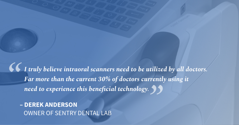 I truly believe intraoral scanners need to be utilized by all doctors. Far more than the current 30% of doctors currently using it need to experience this beneficial technology. Derek Anderson, owner of Sentry Dental Lab