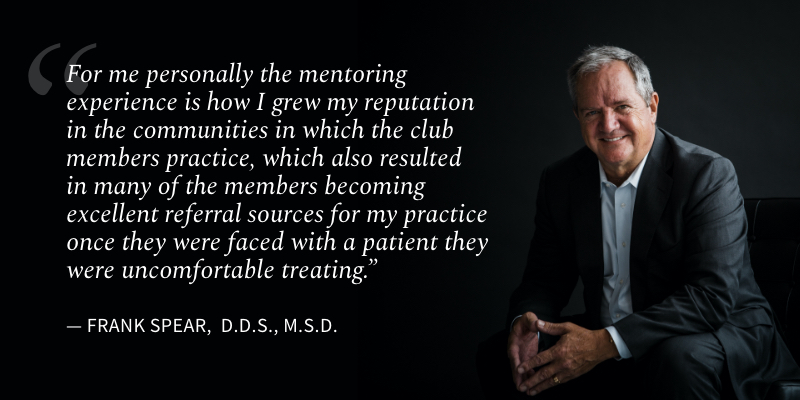 For me personally the mentoring experience is how I grew my reputation in the communities in which the club members practice, which also resulted in many of the members becoming excellent referral sources for my practice once they were faced with a patient they were uncomfortable treating.